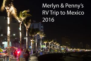 Merlyn & Peggy's RV Trip to Mexico 2016